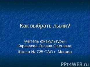 Как выбрать лыжи?учитель физкультуры: Караваева Оксана Олеговна Школа № 725 САО