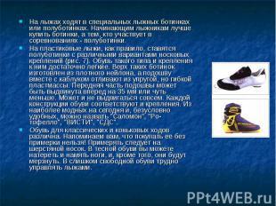 На лыжах ходят в специальных лыжных ботинках или полуботинках. Начинающим лыжник