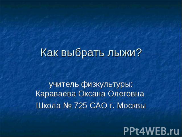 Как выбрать лыжи?учитель физкультуры: Караваева Оксана Олеговна Школа № 725 САО г. Москвы