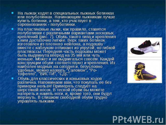 На лыжах ходят в специальных лыжных ботинках или полуботинках. Начинающим лыжникам лучше купить ботинки, а тем, кто участвует в соревнованиях - полуботинки.На пластиковые лыжи, как правило, ставятся полуботинки с различными вариантами носковых крепл…