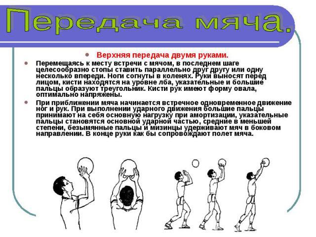 Верхняя передача двумя руками. Перемещаясь к месту встречи с мячом, в последнем шаге целесообразно стопы ставить параллельно друг другу или одну несколько впереди. Ноги согнуты в коленях. Руки выносят перед лицом, кисти находятся на уровне лба, указ…