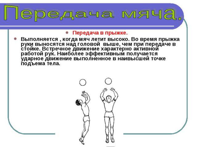 Передача в прыжке. Выполняется , когда мяч летит высоко. Во время прыжка руки выносятся над головой выше, чем при передаче в стойке. Встречное движение характерно активной работой рук. Наиболее эффективным получается ударное движение выполненное в н…