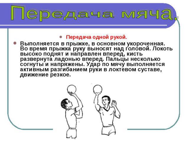 Передача одной рукой. Выполняется в прыжке, в основном укороченная. Во время прыжка руку выносят над головой. Локоть высоко поднят и направлен вперед, кисть развернута ладонью вперед. Пальцы несколько согнуты и напряжены. Удар по мячу выполняется ак…