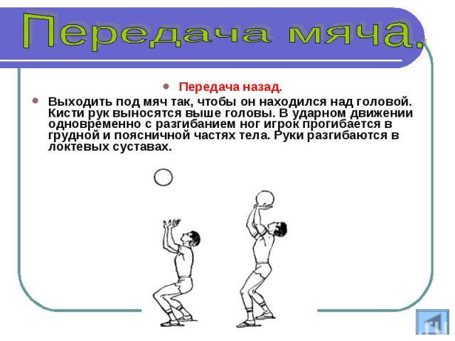 Передача назад. Выходить под мяч так, чтобы он находился над головой. Кисти рук выносятся выше головы. В ударном движении одновременно с разгибанием ног игрок прогибается в грудной и поясничной частях тела. Руки разгибаются в локтевых суставах.