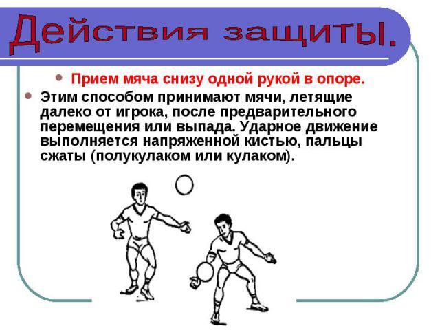 Прием мяча снизу одной рукой в опоре. Этим способом принимают мячи, летящие далеко от игрока, после предварительного перемещения или выпада. Ударное движение выполняется напряженной кистью, пальцы сжаты (полукулаком или кулаком).