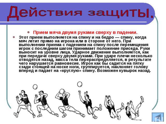 Прием мяча двумя руками сверху в падении. Этот прием выполняется на спину и на бедро — спину, когда мяч летит прямо на игрока или в стороне от него. При выполнении приема с падением на спину после перемещения игрок с последним шагом принимает положе…