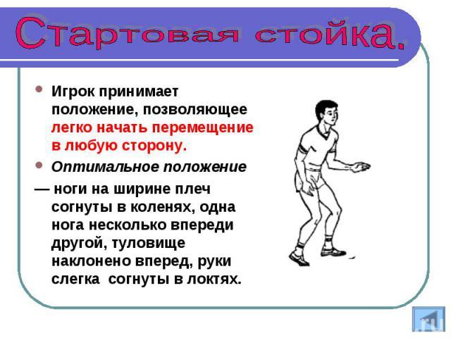 Игрок принимает положение, позволяющее легко начать перемещение в любую сторону. Оптимальное положение — ноги на ширине плеч согнуты в коленях, одна нога несколько впереди другой, туловище наклонено вперед, руки слегка согнуты в локтях.