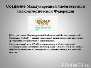 Создание Международной Любительской Легкоатлетической Федерации1912г. – создание