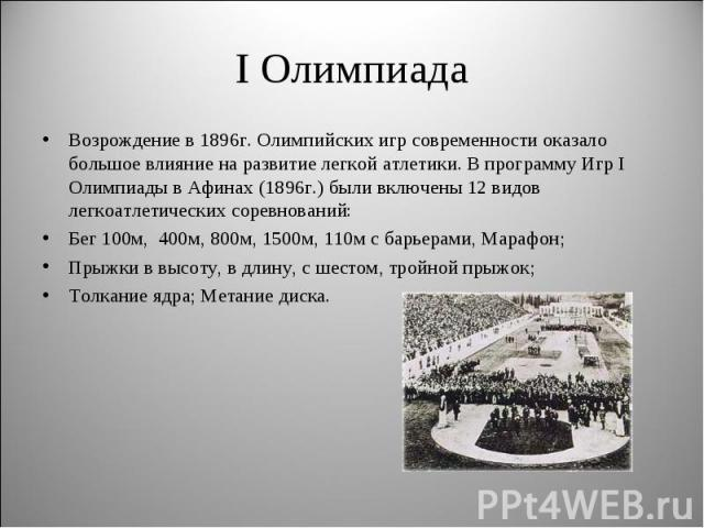 I ОлимпиадаВозрождение в 1896г. Олимпийских игр современности оказало большое влияние на развитие легкой атлетики. В программу Игр I Олимпиады в Афинах (1896г.) были включены 12 видов легкоатлетических соревнований:Бег 100м, 400м, 800м, 1500м, 110м …
