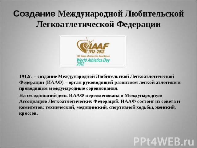 Создание Международной Любительской Легкоатлетической Федерации1912г. – создание Международной Любительской Легкоатлетической Федерации (ИААФ) – орган руководящий развитием легкой атлетики и проводящим международные соревнования. На сегодняшний день…