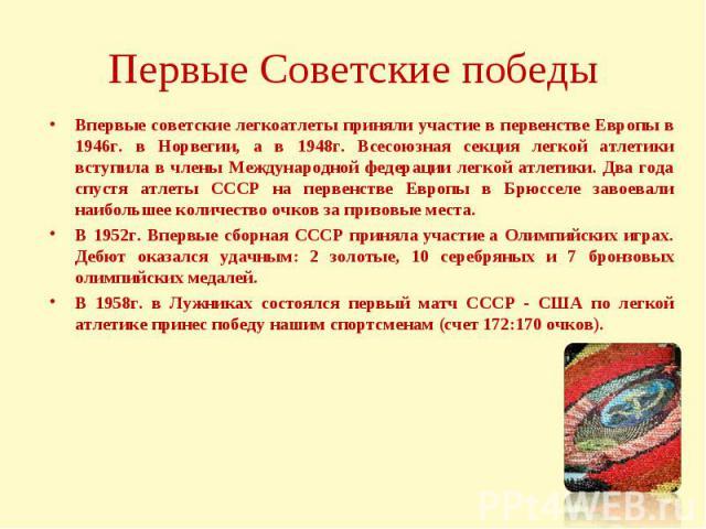 Первые Советские победыВпервые советские легкоатлеты приняли участие в первенстве Европы в 1946г. в Норвегии, а в 1948г. Всесоюзная секция легкой атлетики вступила в члены Международной федерации легкой атлетики. Два года спустя атлеты СССР на перве…