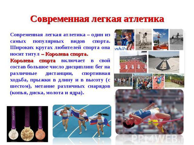 Современная легкая атлетикаСовременная легкая атлетика– один из самых популярных видов спорта. Широких кругах любителей спорта она носит титул – Королева спорта. Королева спорта включает в свой состав большое число дисциплин: бег на различные диста…