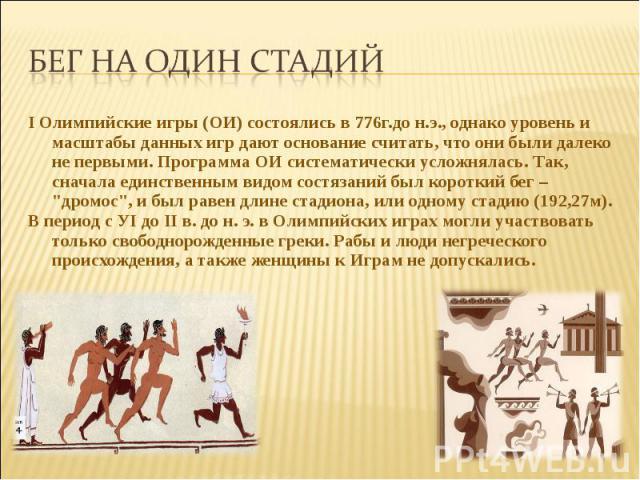 Бег на один стадийI Олимпийские игры (ОИ) состоялись в 776г.до н.э., однако уровень и масштабы данных игр дают основание считать, что они были далеко не первыми. Программа ОИ систематически усложнялась. Так, сначала единственным видом состязаний был…