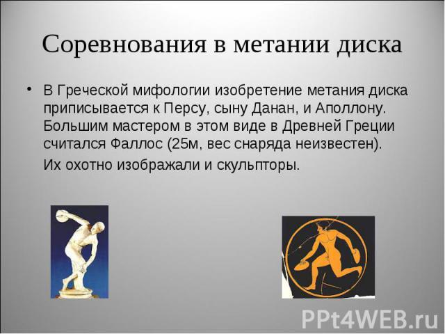 Соревнования в метании дискаВ Греческой мифологии изобретение метания диска приписывается к Персу, сыну Данан, и Аполлону. Большим мастером в этом виде в Древней Греции считался Фаллос (25м, вес снаряда неизвестен).Их охотно изображали и скульпторы.