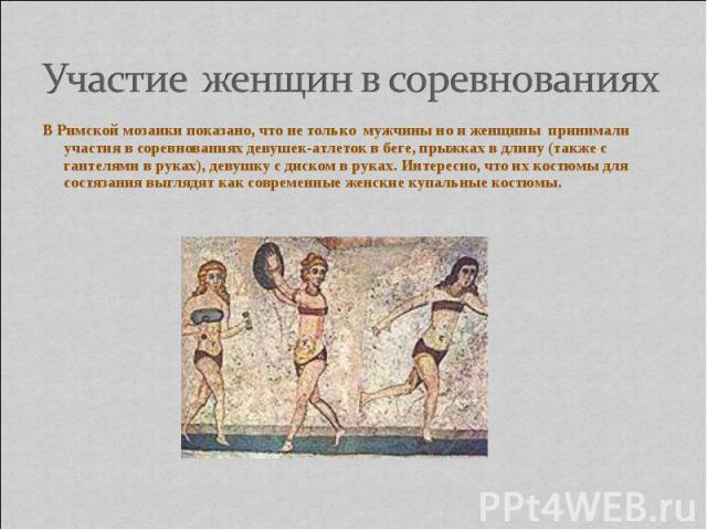 Участие женщин в соревнованияхВ Римской мозаики показано, что не только мужчины но и женщины принимали участия в соревнованиях девушек-атлеток в беге, прыжках в длину (также с гантелями в руках), девушку с диском в руках. Интересно, что их костюмы д…