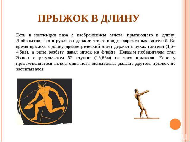 Прыжок в длинуЕсть в коллекции ваза с изображением атлета, прыгающего в длину. Любопытно, что в руках он держит что-то вроде современных гантелей. Во время прыжка в длину древнегреческий атлет держал в руках гантели (1,5–4,5кг), а ритм разбегу давал…