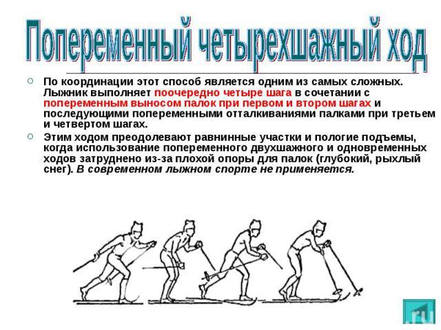 По координации этот способ является одним из самых сложных. Лыжник выполняет поочередно четыре шага в сочетании с попеременным выносом палок при первом и втором шагах и последующими попеременными отталкиваниями палками при третьем и четвертом шагах.…
