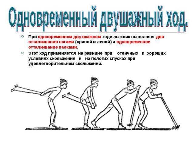 При одновременном двухшажном ходе лыжник выполняет два отталкивания ногами (правой и левой) и одновременное отталкивание палками.Этот ход применяется на равнине при отличных и хороших условиях скольжения и на пологих спусках при удовлетворительном с…