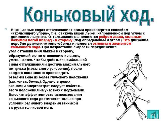 В коньковых ходах отталкивание ногами производится способом «скользящего упора», т. е. от скользящей лыжи, направленной под углом к движению лыжника. Отталкивание выполняется ребром лыжи, сильным нажимом ногой вперед - в сторону (под определенным уг…