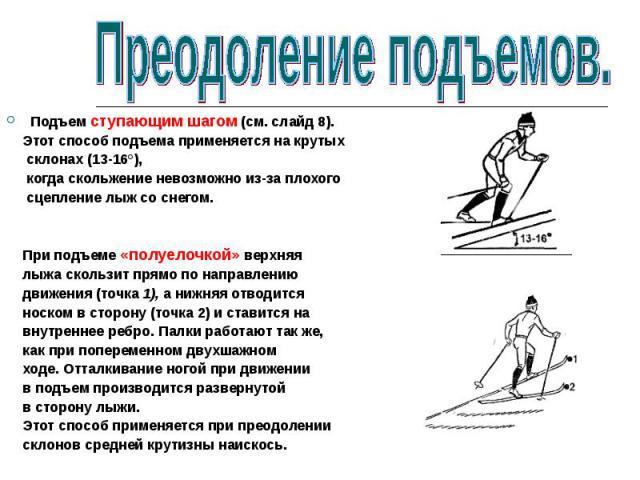 Подъем ступающим шагом (см. слайд 8). Этот способ подъема применяется на крутых склонах (13-16°), когда скольжение невозможно из-за плохого сцепление лыж со снегом. При подъеме «полуелочкой» верхняя лыжа скользит прямо по направлению движения (точка…