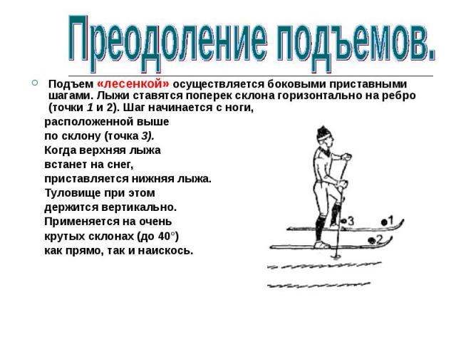Подъем «лесенкой» осуществляется боковыми приставными шагами. Лыжи ставятся поперек склона горизонтально на ребро (точки 1 и 2). Шаг начинается с ноги, расположенной выше по склону (точка 3). Когда верхняя лыжа встанет на снег, приставляется нижняя …