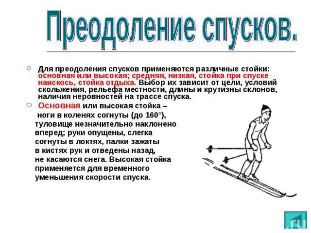 Для преодоления спусков применяются различные стойки: основная или высокая; средняя, низкая, стойка при спуске наискось, стойка отдыха. Выбор их зависит от цели, условий скольжения, рельефа местности, длины и крутизны склонов, наличия неровностей на…