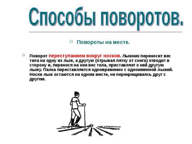 Повороты на месте.Поворот переступанием вокруг носков. Лыжник переносит вес тела на одну из лыж, а другую (отрывая пятку от снега) отводит в сторону и, перенося на нее вес тела, приставляет к ней другую лыжу. Палка переставляется одновременно с одно…