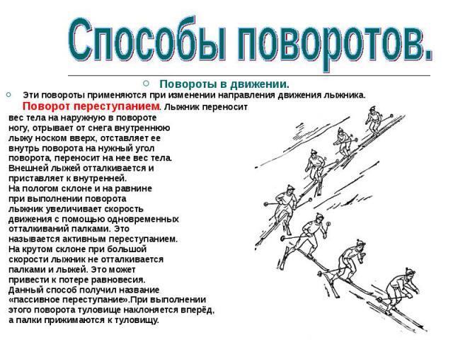 Повороты в движении.Эти повороты применяются при изменении направления движения лыжника. Поворот переступанием. Лыжник переносит вес тела на наружную в повороте ногу, отрывает от снега внутреннюю лыжу носком вверх, отставляет ее внутрь поворота на н…
