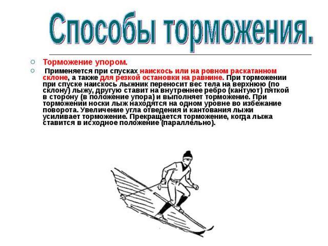 Торможение упором. Применяется при спусках наискось или на ровном раскатанном склоне, а также для резкой остановки на равнине. При торможении при спуске наискось лыжник переносит вес тела на верхнюю (по склону) лыжу, другую ставит на внутреннее ребр…