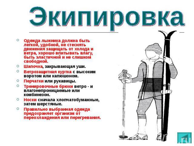 Одежда лыжника должна быть легкой, удобной, не стеснять движения защищать от холода и ветра, хорошо впитывать влагу, быть эластичной и не слишком свободной.Шапочка, закрывающая уши.Ветрозащитная куртка с высоким воротом или капюшоном.Перчатки или ру…