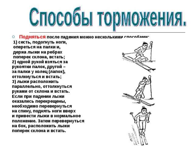 Подняться после падения можно несколькими способами: 1) сесть, подогнуть ноги, опереться на палки и, держа лыжи на ребрах поперек склона, встать; 2) одной рукой взяться за рукоятки палок, другой –за палки у колец (лапок),оттолкнуться и встать; 3) лы…