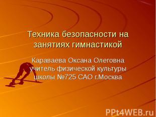Техника безопасности на занятиях гимнастикойКараваева Оксана Олеговна учитель фи