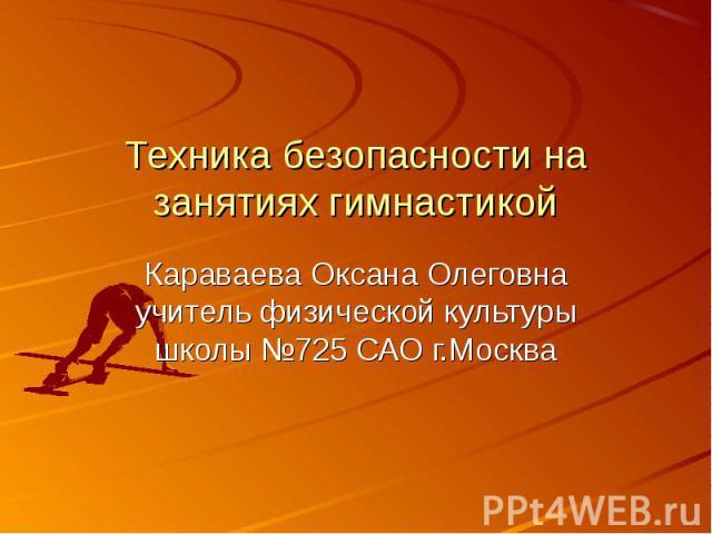 Техника безопасности на занятиях гимнастикойКараваева Оксана Олеговна учитель физической культуры школы №725 САО г.Москва