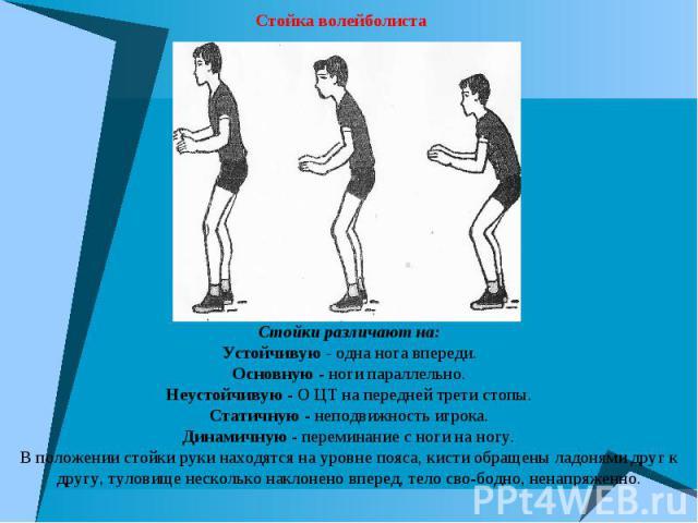 Стойки различают на:Устойчивую - одна нога впереди.Основную - ноги параллельно.Неустойчивую - О ЦТ на передней трети стопы.Статичную - неподвижность игрока.Динамичную - переминание с ноги на ногу.В положении стойки руки находятся на уровне пояса, ки…