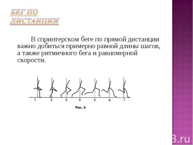 В спринтерском беге по прямой дистанции важно добиться примерно равной длины шагов, а также ритмичного бега и равномерной скорости.