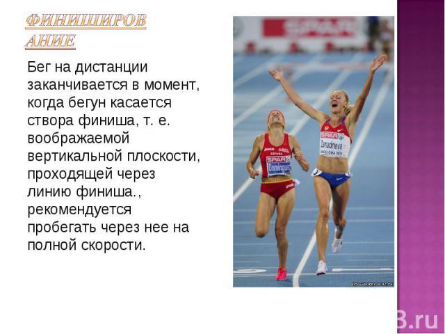 ФинишированиеБег на дистанции заканчивается в момент, когда бегун касается створа финиша, т. е. воображаемой вертикальной плоскости, проходящей через линию финиша., рекомендуется пробегать через нее на полной скорости.