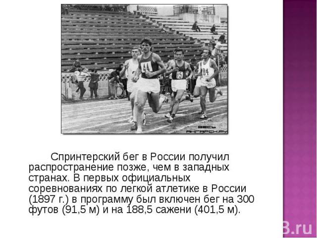 Спринтерский бег в России получил распространение позже, чем в западных странах. В первых официальных соревнованиях по легкой атлетике в России (1897 г.) в программу был включен бег на 300 футов (91,5 м) и на 188,5 сажени (401,5 м).