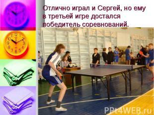 Отлично играл и Сергей, но ему в третьей игре достался победитель соревнований.
