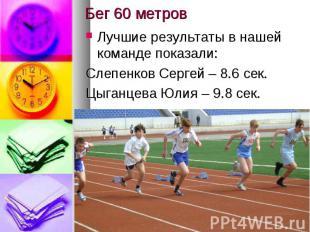Бег 60 метровЛучшие результаты в нашей команде показали:Слепенков Сергей – 8.6 с
