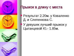 Прыжок в длину с местаРезультат 2.20м. у Коваленко Д. и Слепенкова С.У девушек л