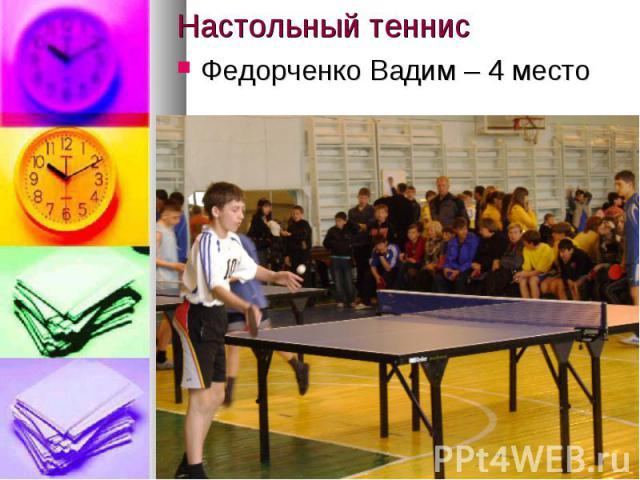 Настольный теннисФедорченко Вадим – 4 место
