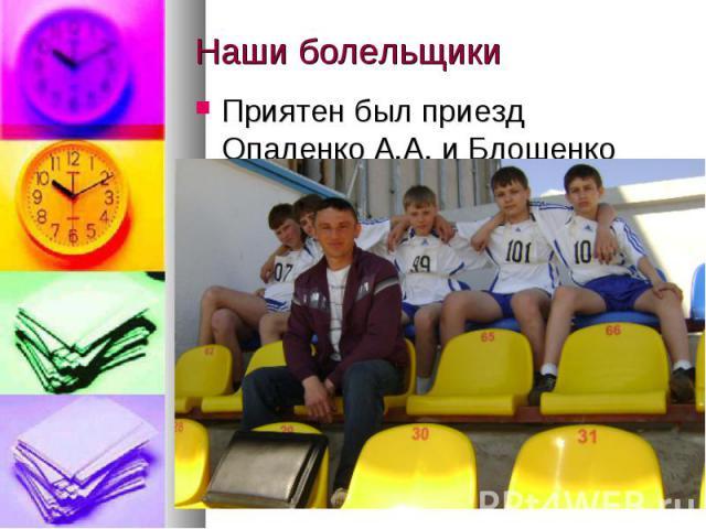 Наши болельщикиПриятен был приезд Опаленко А.А. и Блошенко Г.П.