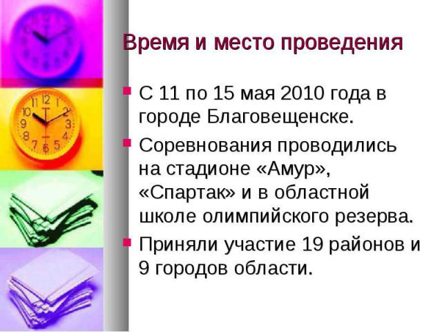 Время и место проведенияС 11 по 15 мая 2010 года в городе Благовещенске.Соревнования проводились на стадионе «Амур», «Спартак» и в областной школе олимпийского резерва.Приняли участие 19 районов и 9 городов области.