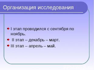 Организация исследования I этап проводился с сентября по ноябрь. II этап – декаб