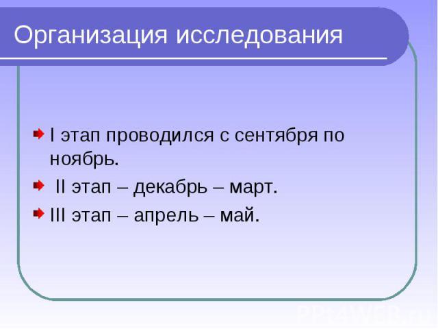 Организация исследования I этап проводился с сентября по ноябрь. II этап – декабрь – март.III этап – апрель – май.