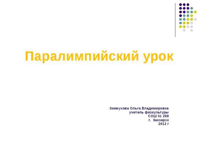 Паралимпийский урокЗимнухова Ольга Владимировнаучитель физкультурыСОШ № 288г. Заозерск2012 г