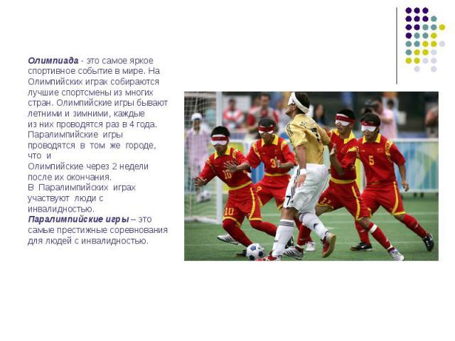Олимпиада - это самое яркое спортивное событие в мире. На Олимпийских играх собираются лучшие спортсмены из многих стран. Олимпийские игры бывают летними и зимними, каждые из них проводятся раз в 4 года. Паралимпийские игры проводятся в том же город…