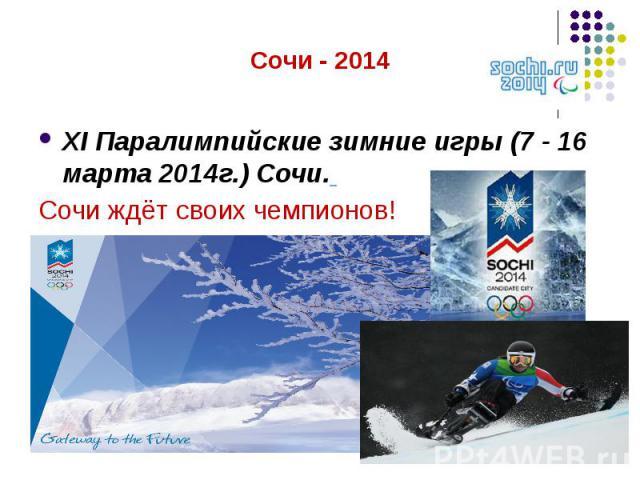 XI Паралимпийские зимние игры (7 - 16 марта 2014г.) Сочи. Сочи ждёт своих чемпионов!