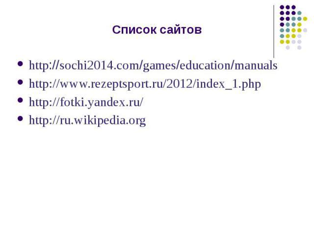 Список сайтовhttp://sochi2014.com/games/education/manualshttp://www.rezeptsport.ru/2012/index_1.phphttp://fotki.yandex.ru/http://ru.wikipedia.org