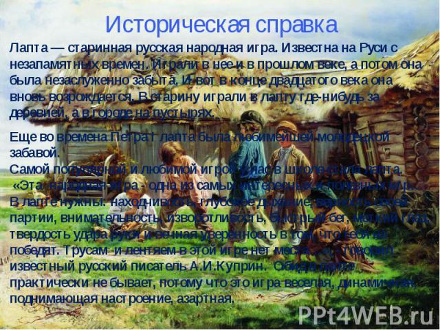 Историческая справкаЛапта — старинная русская народная игра. Известна на Руси с незапамятных времен. Играли в нее и в прошлом веке, а потом она была незаслуженно забыта. И вот в конце двадцатого века она вновь возрождается. В старину играли в лапту …